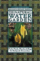 The natural water garden : pools, ponds, marshes & bogs for backyards everywhere