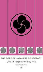 The core of Japanese democracy : latent interparty politics