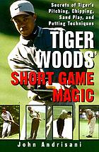 The short game magic of Tiger Woods : an analysis of Tiger Woods' pitching, chipping, sand play, and putting techniques