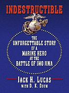 Indestructible : the unforgettable story of a marine hero at Iwo Jima