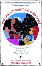 Wild women don't wear no blues : Black women writers on love, men, and sex