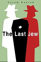 The last Jew : being the tale of a teacher Henkin and the vulture, the chronicles of the last Jew, the awful tale of Joseph and his offspring, the story of secret charity, the annals of the Moshava, all those wars, and the end of the annals of the Jews