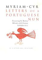 Letters of a Portuguese nun : uncovering the mystery behind a seventeenth-century forbidden love, a historical mystery