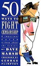 50 ways to fight censorship : and important facts to know about the censors