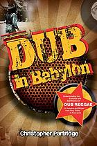 Dub in Babylon : understanding the evolution and significance of dub reggae in Jamaica and Britain from King Tubby to post-punk