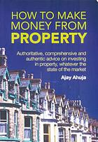 How to make money from property : easy to read, authentic and up to date advice on investing in property