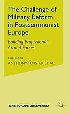 The challenge of military reform in postcommunist Europe : building professional armed forces