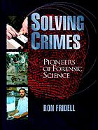 Solving crimes : pioneers of forensic science