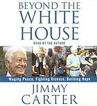 Beyond the White House [waging peace, fighting disease, building hope]
