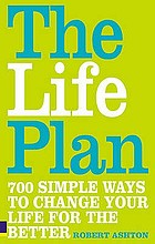 The life plan : 700 simple ways to change your life for the better