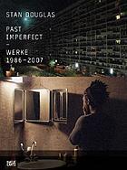 Stan Douglas, Past imperfect : works 1986-2007 ; [in conjunction with the Exhibition Stan Douglas - Past Imperfect. Works 1986-2007, Staatsgalerie Stuttgart and Württembergischer Kunstverein Stuttgart, September 15, 2007 - January 6, 2008]