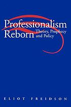 Professionalism reborn : theory, prophecy, and policy