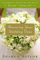 "Renewing your wedding vows : a complete planning guide to saying, ""I still do"""