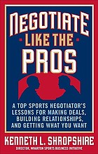 Negotiate like the pros : a top sports negotiator's lessons for making deals, building relationships, and getting what you want