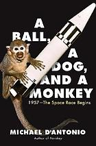 A ball, a dog, and a monkey : 1957, the space race begins