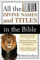 All the divine names and titles in the Bible : a unique classification of all scriptural designations of the three persons of the Trinity