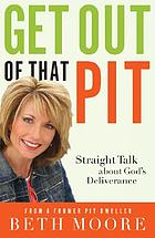 Get out of that pit : straight talk about God's deliverance from a former pit-dweller
