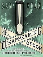 The disappearing spoon : [and other true tales of madness, love, and the history of the world from the periodic table of the elements]