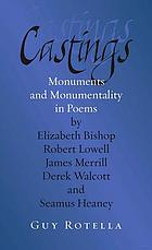 Castings : monuments and monumentality in poems by Elizabeth Bishop, Robert Lowell, James Merrill, Derek Walcott, and Seamus Heaney