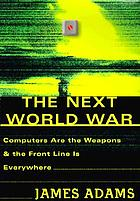 The next world war : computers are the weapons and the front line is everywhere