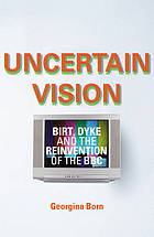 Uncertain vision : Birt, Dyke and the reinvention of the BBC