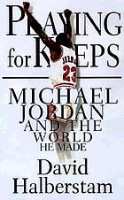 Playing for keeps : Michael Jordan and the world he made