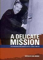 A delicate mission : the Washington diaries of R.G. Casey, 1940-42