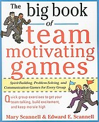 The big book of team motivating games : spirit-building, problem-solving, and communication games for every group