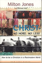 Christ--no more, no less : how to be a Christian in a postmodern world