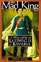 The mad king : the life and times of Ludwig II of Bavaria