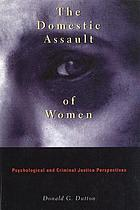 The domestic assault of women : psychological and criminal justice perspectives
