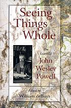 Seeing things whole : the essential John Wesley Powell