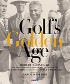 Golf's golden age : Robert T. Jones, Jr. and the legendary players of the '10s, '20s, and '30s