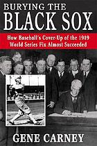 Burying the Black Sox how baseball's cover-up of the 1919 World Series fix almost succeeded