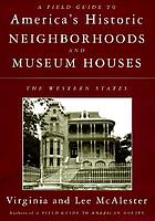 A field guide to America's historic neighborhoods and museum houses : the western states