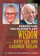 Perfecting the pastor's art : wisdom from Avery Lee and Gardner Taylor