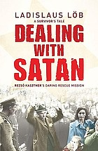 Dealing with Satan : Rezsö Kasztner's daring rescue mission, a survivor's tale