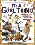 It's a girl thing : how to stay healthy, safe, and in charge