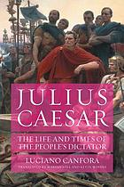 Julius Caesar : the life and times of the people's dictator