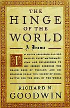 The hinge of the world : in which professor Galileo Galilei, chief mathematician and philosopher to His Serene Highness the Grand Duke of Tuscany, and His Holiness Urban VIII, Bishop of Rome, battle for the soul of the world : a drama