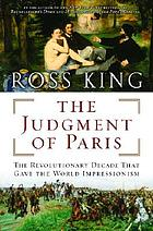 The judgement of Paris : the revolutionary decade that gave the world impressionism