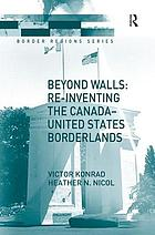 Beyond walls : re-inventing the Canada-United States borderlands