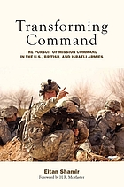 Transforming command : the pursuit of mission command in the U.S., British, and Israeli armies