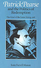 Patrick Pearse and the Politics of Redemption : the Mind of the Easter Rising, 1916