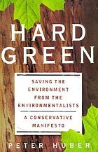 Hard green : saving the environment from the environmentalists : a conservative manifesto