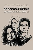 An American triptych : Anne Bradstreet, Emily Dickinson, Adrienne Rich