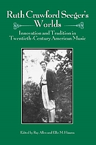 Ruth Crawford Seeger's worlds : innovation and tradition in twentieth-century American music