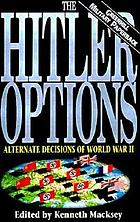 The Hitler options : alternate decisions of World War II