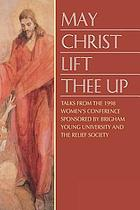 May Christ lift thee up : talks from the 1998 Women's Conference sponsored by Brigham Young University and the Relief Society