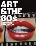 Art &amp; the 60s : this was tomorrowArt &amp; the 60s